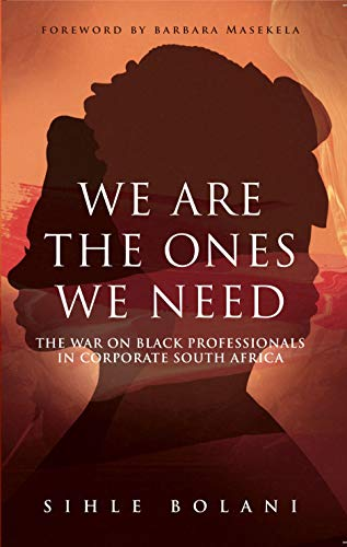 WE ARE THE ONES WE NEED, the war on black professionals in corporate South Africa