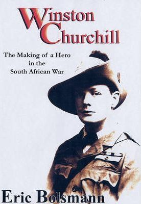 WINSTON CHURCHILL, the making of a hero in the Boer War
