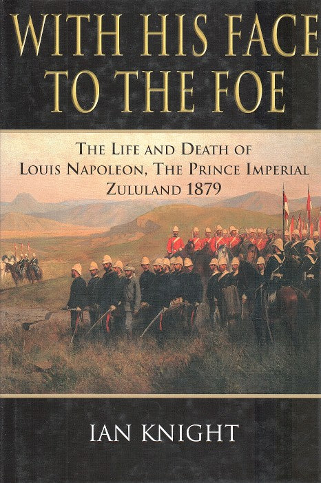 WITH HIS FACE TO THE FOE, the life and death of Louis Napoleon, the Prince Imperial, Zululand, 1879