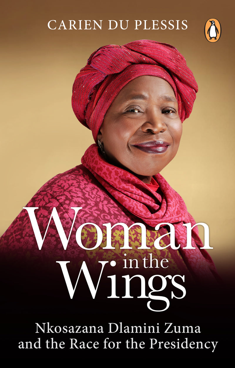 WOMAN IN THE WINGS, Nkosazana Dlamini Zuma and the race for the Presidency