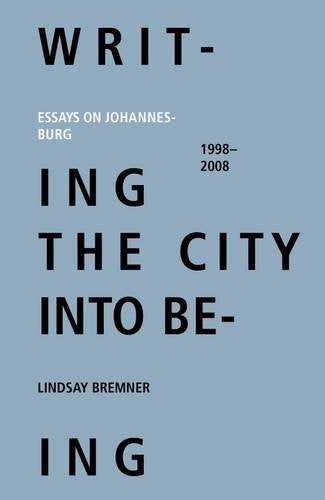 WRITING THE CITY INTO BEING, essays on Johannesburg 1998-2008