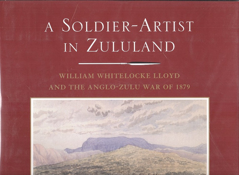 A SOLDIER-ARTIST IN ZULULAND, William Whitelocke Lloyd and the Anglo-Zulu War of 1879