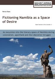 FICTIONING NAMIBIA AS A SPACE OF DESIRE, an excursion into the literary space of Namibia during colonialism, apartheid and the liberation struggle