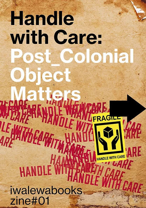 HANDLE WITH CARE: post_colonial object matters, zine #01