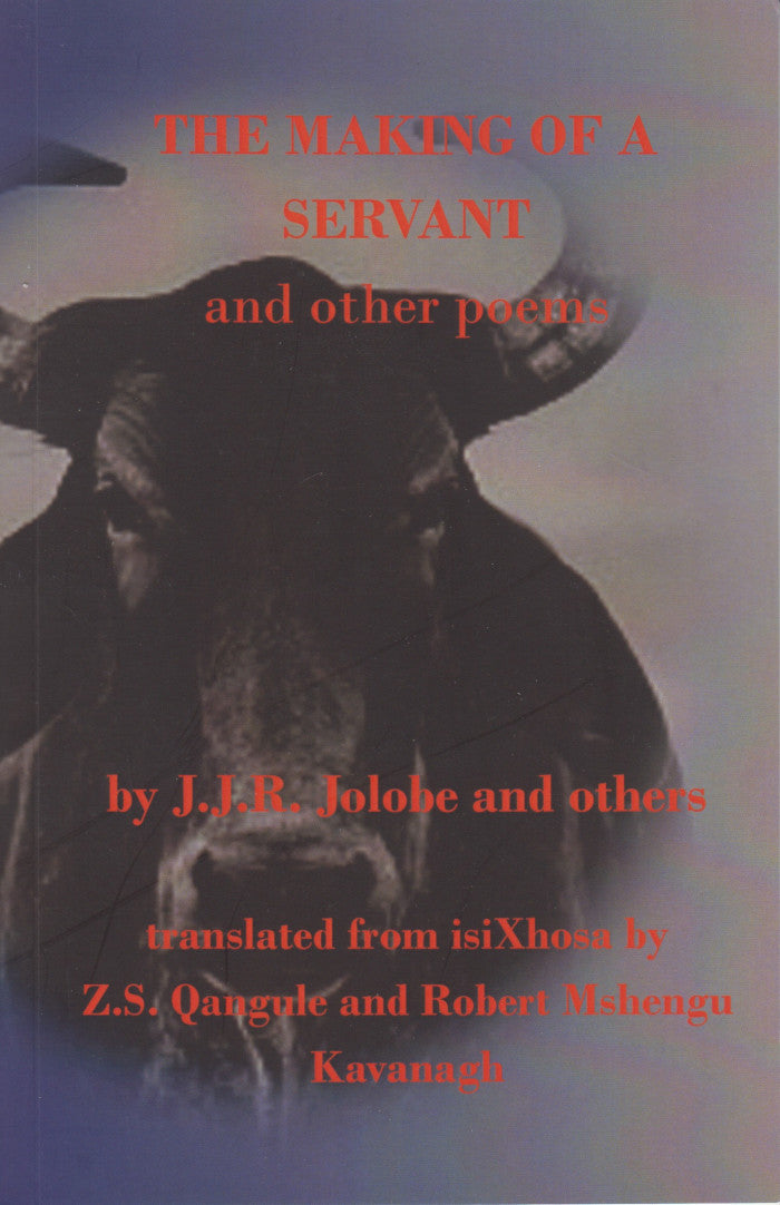 THE MAKING OF A SERVANT, and other poems, translated from isiXhosa by Z.S. Qangule and Robert Mshengu Kavanagh