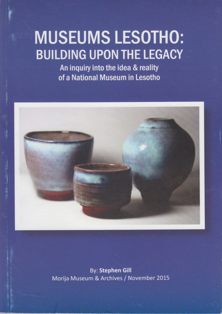 MUSEUMS LESOTHO, building upon the legacy, an inquiry into the idea & reality of a National Museum in Lesotho