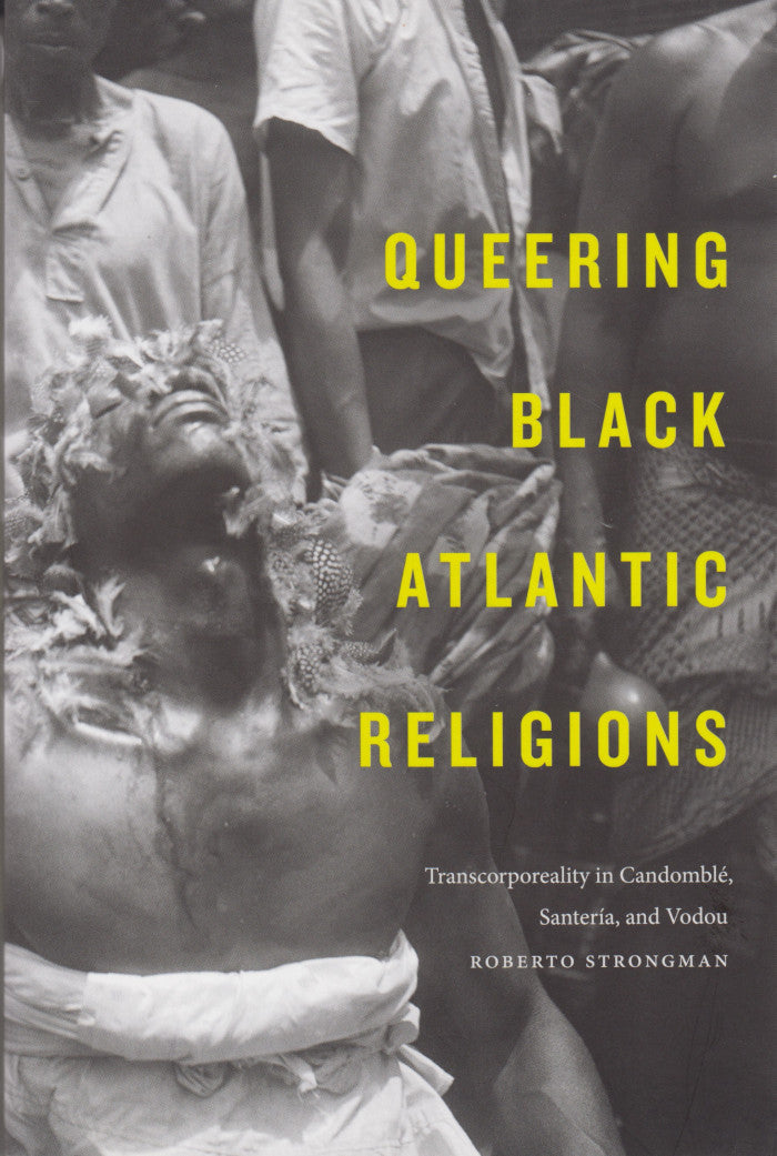 QUEERING BLACK ATLANTIC RELIGIONS, transcorporeality in Candomblé, Santeria, and Vodou