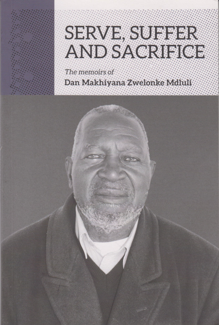 SERVE, SUFFER, AND SACRIFICE, the memoirs of Dan Makhiyana Zwelonke Mdluli