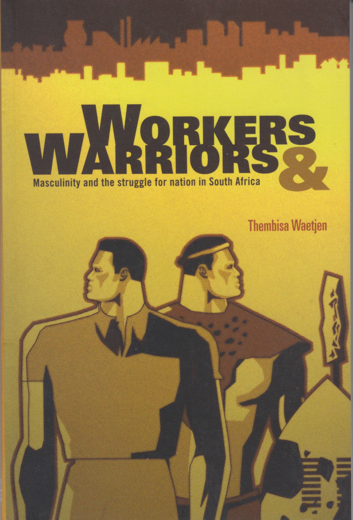 WORKERS & WARRIORS, masculinity and the struggle for nation in South Africa