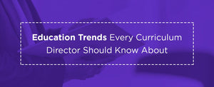 Education Trends Every Curriculum Director Should Know About