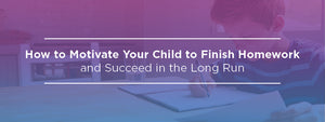 How to Motivate Your Child to Finish Homework and Succeed in the Long Run