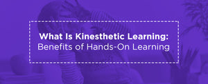 What Is Kinesthetic Learning: Benefits of Hands-On Learning
