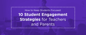 How to Keep Students Focused: 10 Student Engagement Strategies for Teachers and Parents