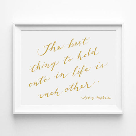 """THE BEST THING TO HOLD ONTO IN LIFE IS EACH OTHER"" - AUDREY HEPBURN CALLIGRAPHY ART PRINT BY ANNA SEE"
