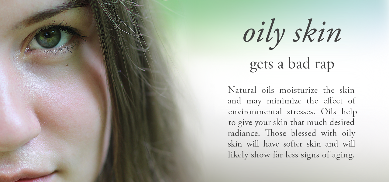 oily skin gets a bad rap. Natural oils moisturize the skin and may minimize the effect of environmental stresses. Oils help to give your skin that much desired radiance. Those blessed with oily skin will have softer skin and will likely show far less signs of aging