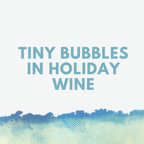 Tiny Bubbles in Holiday Wine
