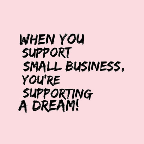 When you support small business youre supporting a dream