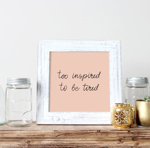 Too Inspired to Be Tired Print