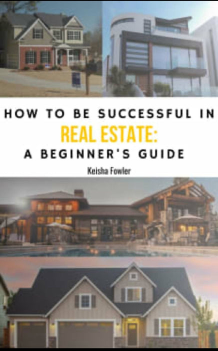 How To Be Successful In Real Estate--A Beginner's Guide