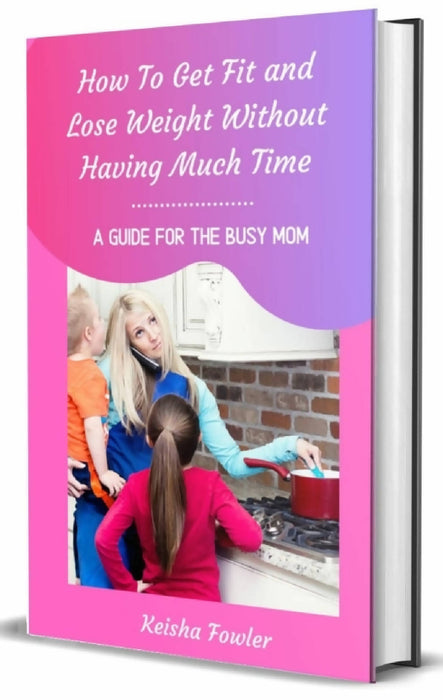 How To Get Fit and Lose Weight Without Having Much Time--A Guide For The Busy Mom
