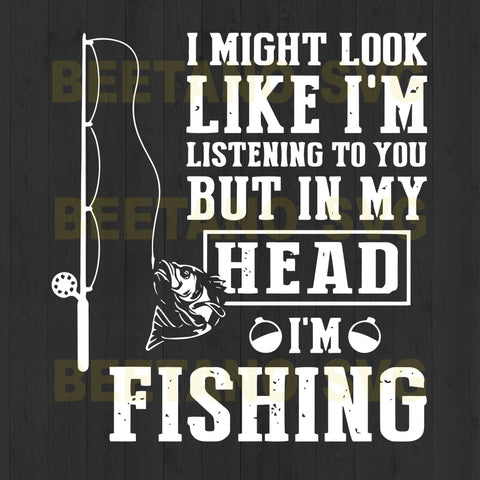 I My Look Like I'm Listening To You But In My Head I'm Fishing I My Look Like I'm Listening To You But In My Head I'm Fishing