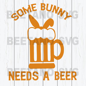 Some Bunny Needs A Beer Cutting Files For Cricut, SVG, DXF, EPS, PNG Instant Download
