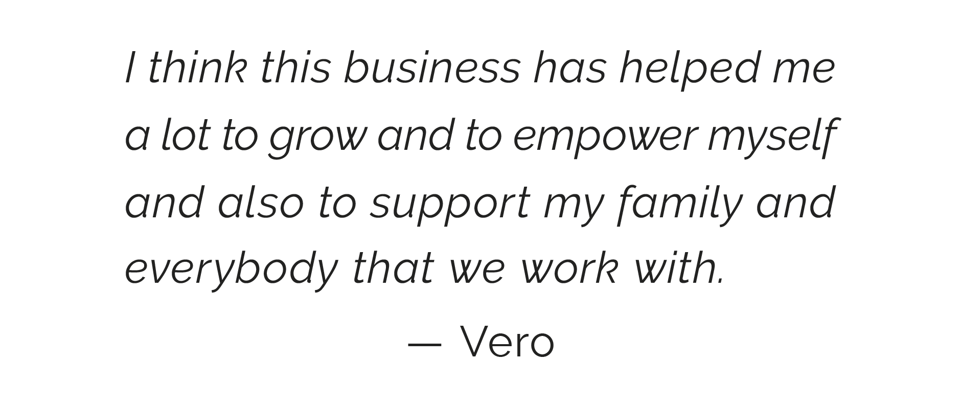 I think this business has helped me a lot to grow and to empower myself and also to support my family and everybody that we work with. — Vero