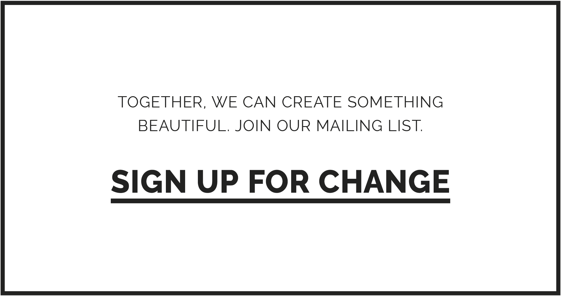 TOGETHER, WE CAN CREATE SOMETHING BEAUTIFUL. JOIN OUR MAILING LIST. SIGN UP FOR CHANGE
