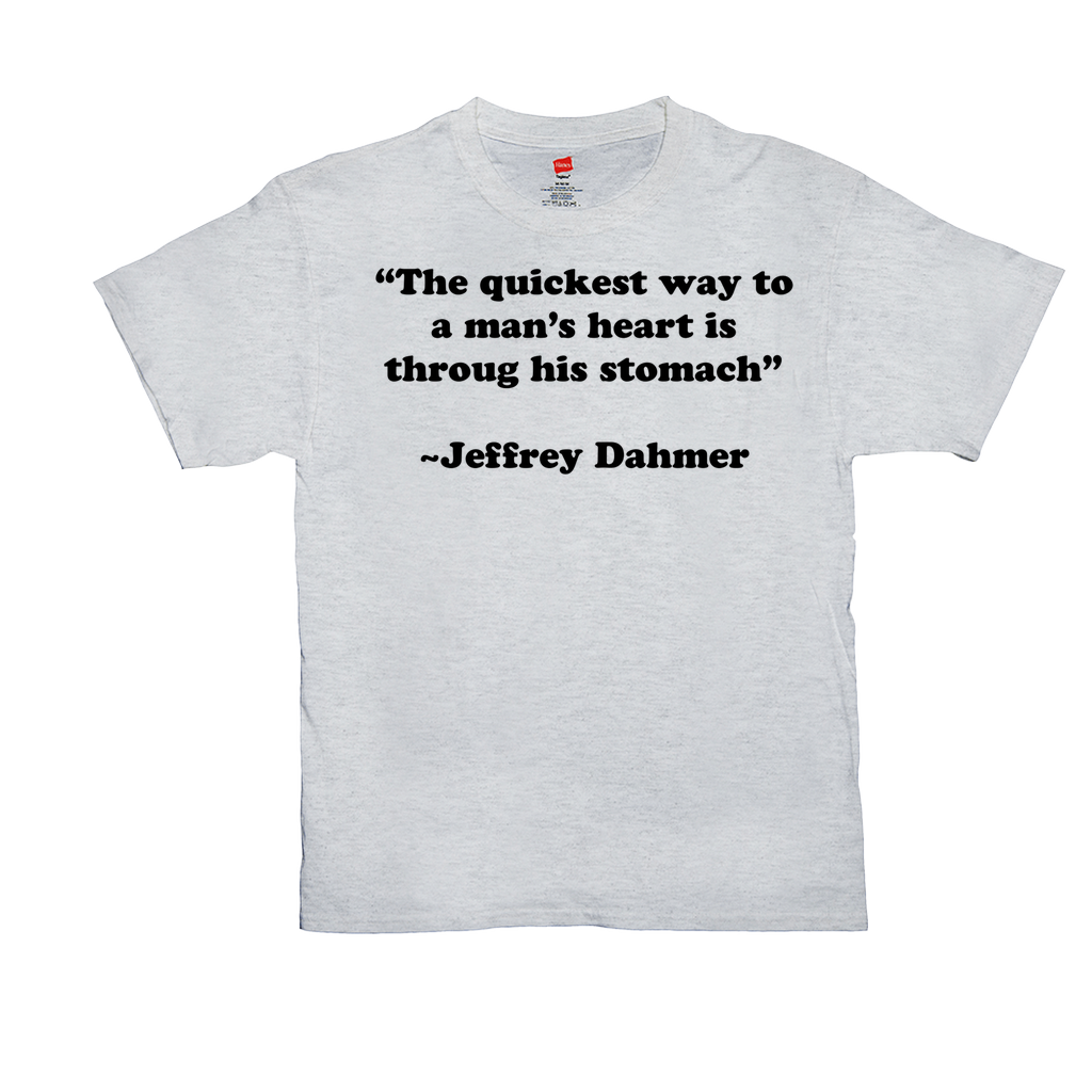 The quickest way to a man's heart is through his stomach ~Jeffrey Dahmer - Unisex T-Shirt - GN