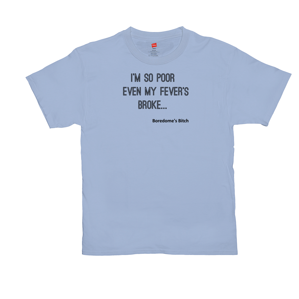 "Unisex T-Shirts GN - ""I'm so poor even my fever's broke"""
