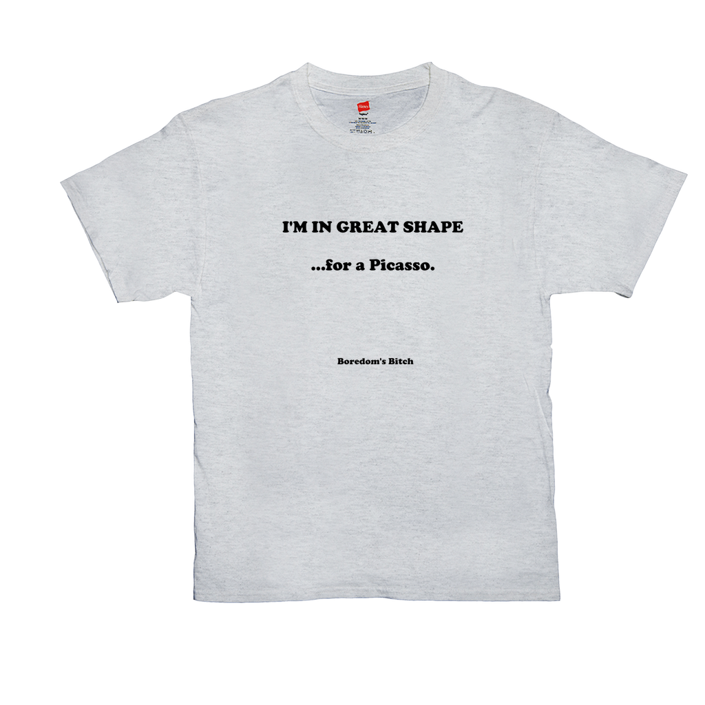 I'm in GREAT SHAPE...for a Picasso - Unisex T-Shirt  - GN
