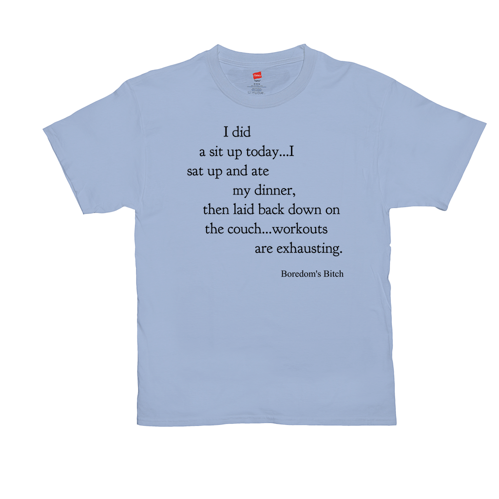 "Unisex T-Shirts - GN - ""I did a sit up today...I sat up and ate my dinner, then laid back down on the couch...workouts are exhausting."""