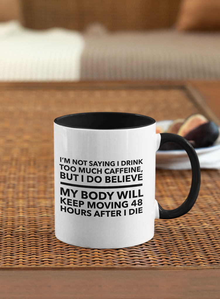 I'm not saying I drink too much caffeine, but I do believe, my body will keep moving 48 hours after I die Accent - Mugs