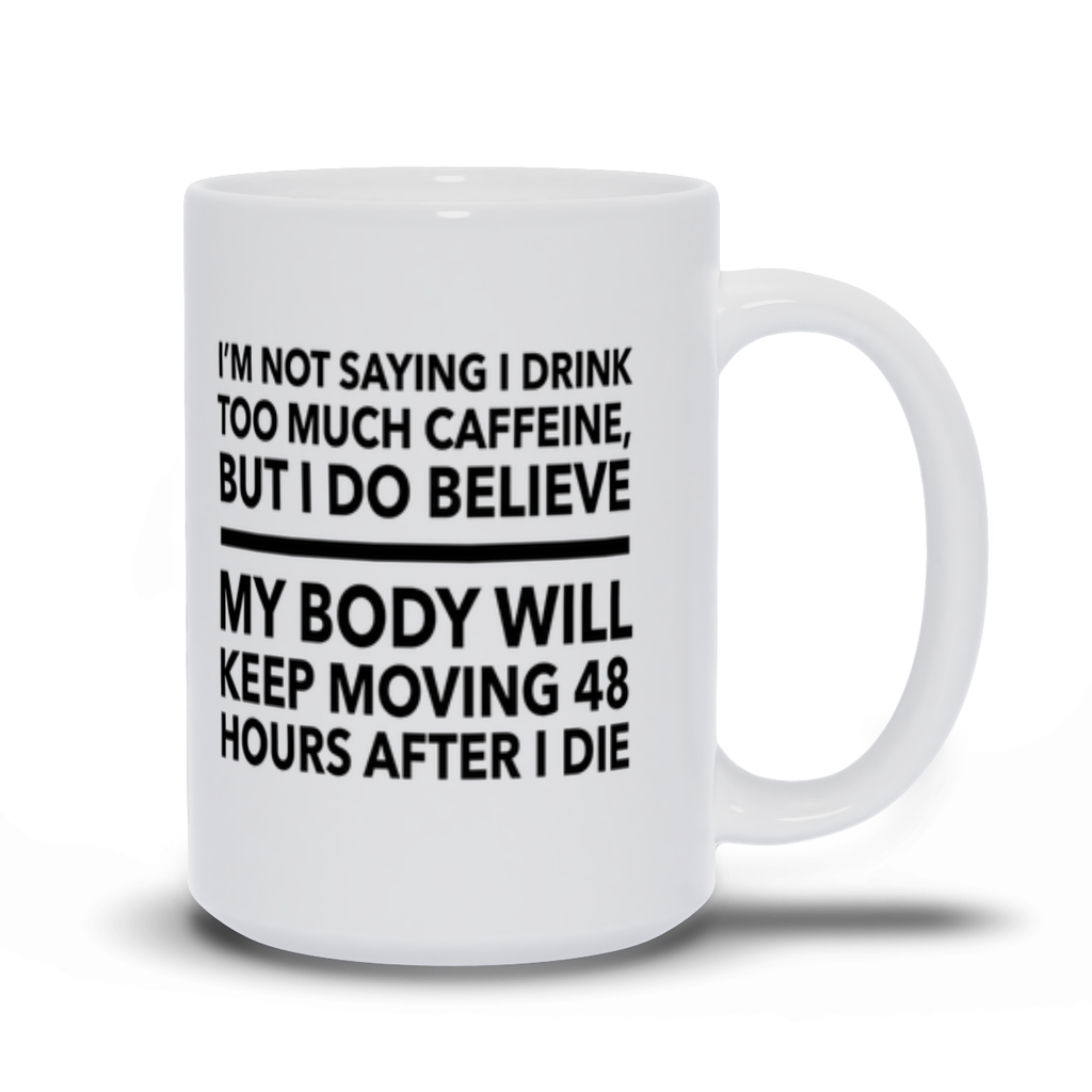I'm not saying I drink too much caffeine, but I do believe my body will keep moving 48 hours after I die - Mugs -