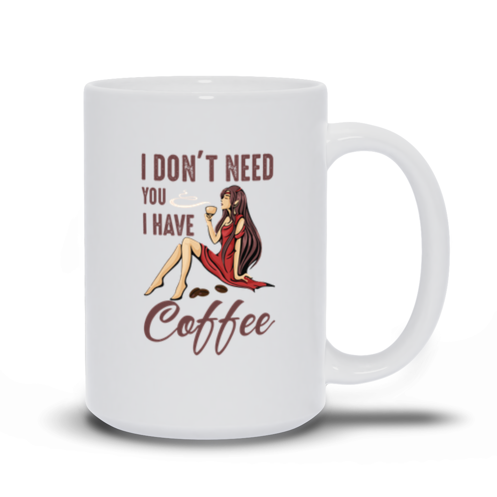I don't need you I have coffee - 15 oz. Mug - GN