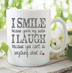 Sister Gift Coffee Mug I Smile Because You're My Sister I Laugh Because You Can't Do Anything About It Funny Sister Mug Present