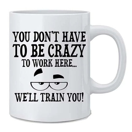 You Don't Have To Be Crazy To Work Here... Mug