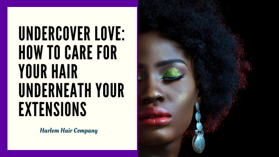 Undercover Love: How to Care For Your Hair Underneath Your Extensions