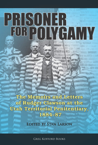 Prisoner for Polygamy: The Memoirs and Letters of Rudger Clawson at the Utah Territorial Penitentiary, 1884-87
