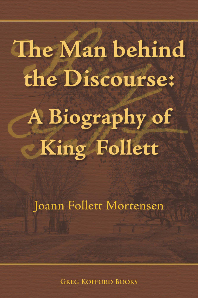 The Man Behind the Discourse: A Biography of King Follett