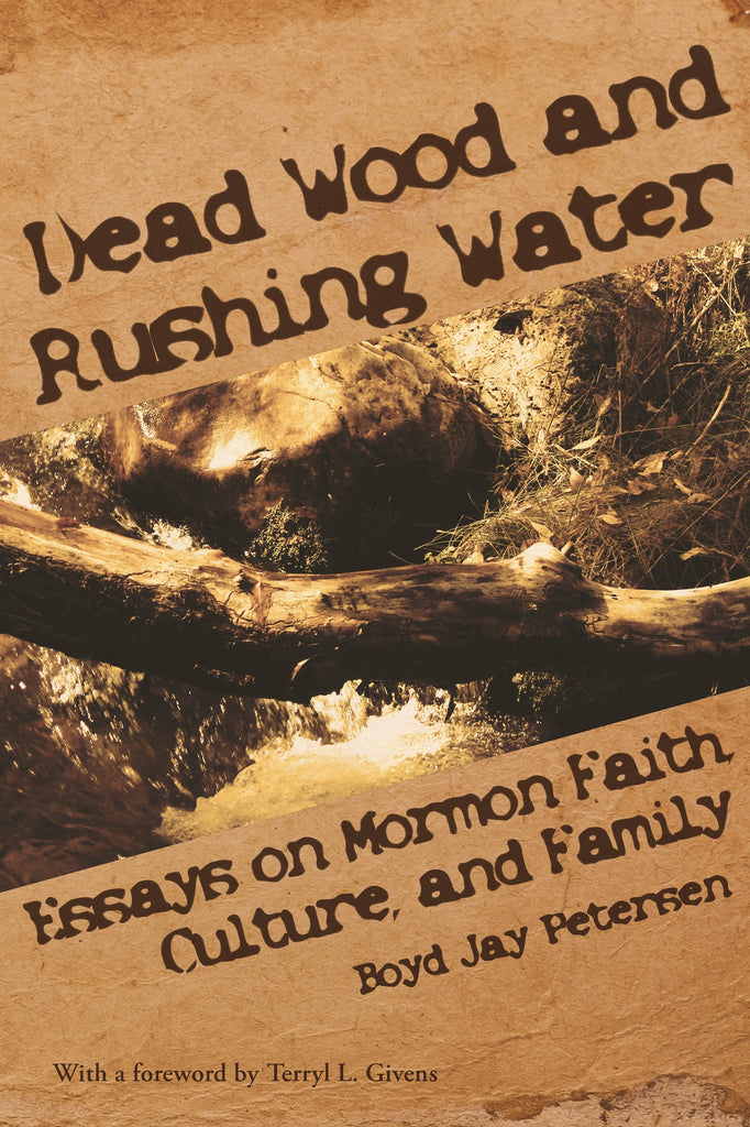 dead wood and rushing water essays on mormon faith culture and  dead wood and rushing water essays on mormon faith culture and family