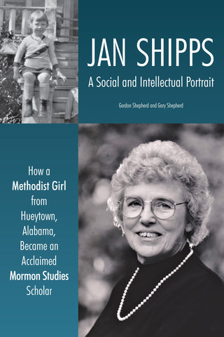 Jan Shipps: A Social and Intellectual Portrait: How a Methodist Girl from Hueytown, Alabama, Became an Acclaimed Mormon Studies Scholar