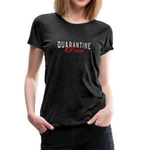 """Quarantine and Chill"" Women's Premium T-Shirt - charcoal gray"