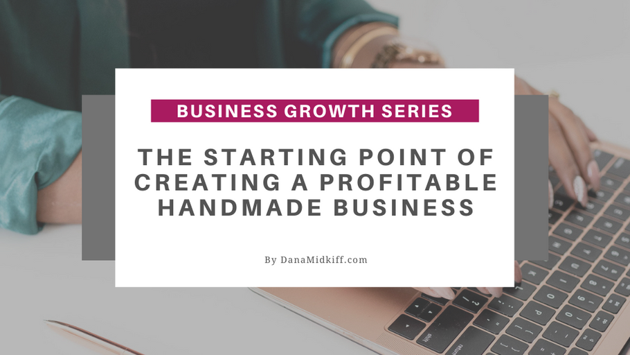 Business Growth Series: The Starting Point of Creating a Profitable Handmade Business