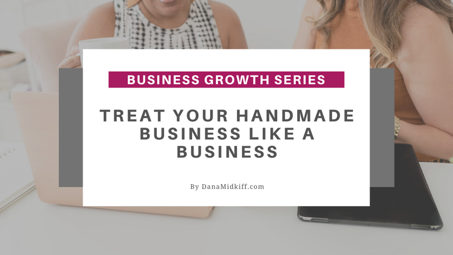 Business Growth Series: Treat Your Handmade Business Like a Business