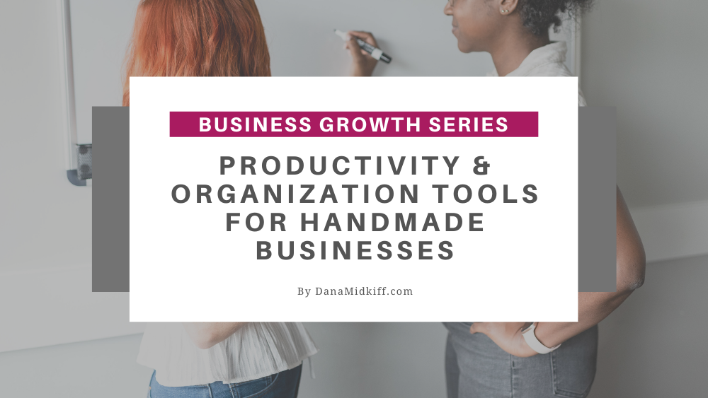Business Growth Series: Productivity & Organization Tools for Handmade Businesses