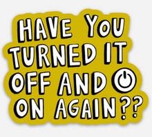 "Load image into Gallery viewer, ""Have you turned it off  and on again?"" Sticker"