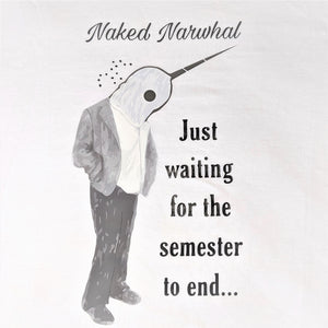 Waiting for the semester to end, Naked Narwhal - Long sleeve