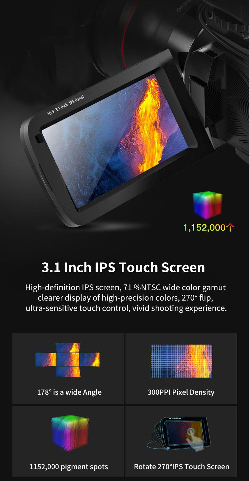 AC7 4K Camcorder is equipped with a 3.1-inch HD touch screen, which allows you to switch the touch screen at any time when operating functions. The screen is large and clear, the screen operation is more convenient than the button operation.