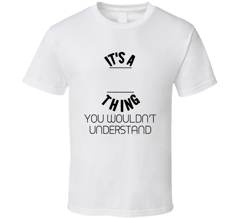 It's A Thing You Wouldn't Understand T shirt